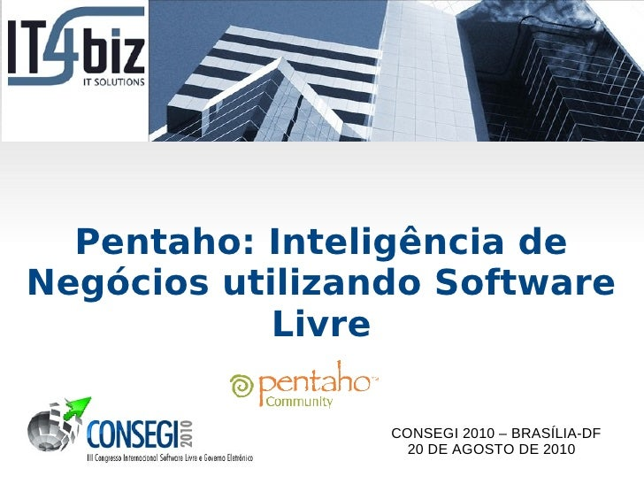 Pentaho: Inteligência deNegócios utilizando Software            Livre                 CONSEGI 2010 – BRASÍLIA-DF          ...