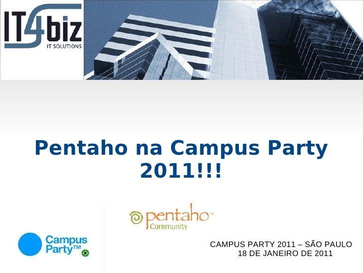 Pentaho na Campus Party        2011!!!             CAMPUS PARTY 2011 – SÃO PAULO                  18 DE JANEIRO DE 2011