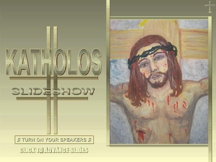 ♫  TURN ON YOUR SPEAKERS ♫ CLICK TO ADVANCE SLIDES KATHOLOS SLIDESHOW