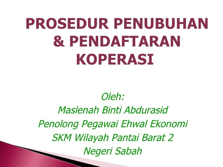 PROSEDUR PENUBUHAN   & PENDAFTARAN      KOPERASI              Oleh:     Maslenah Binti Abdurasid Penolong Pegawai Ehwal Ek...