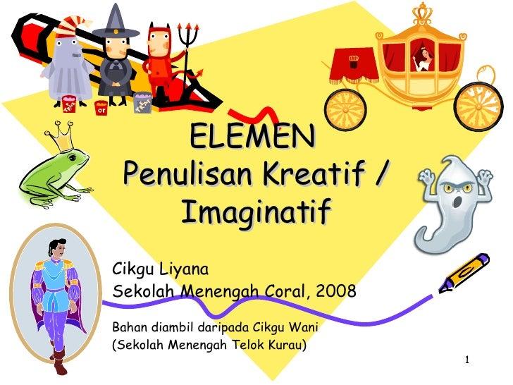 ELEMEN  Penulisan Kreatif / Imaginatif Cikgu Liyana Sekolah Menengah Coral, 2008 Bahan diambil daripada Cikgu Wani  (Sekol...