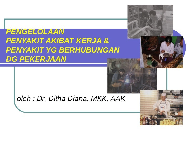 PENGELOLAANPENYAKIT AKIBAT KERJA &PENYAKIT YG BERHUBUNGANDG PEKERJAAN  oleh : Dr. Ditha Diana, MKK, AAK