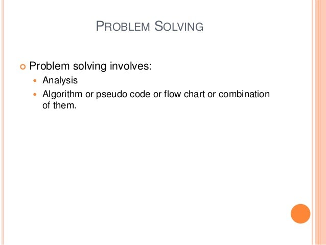 PROBLEM SOLVING  Problem solving involves:  Analysis  Algorithm or pseudo code or flow chart or combination of them.