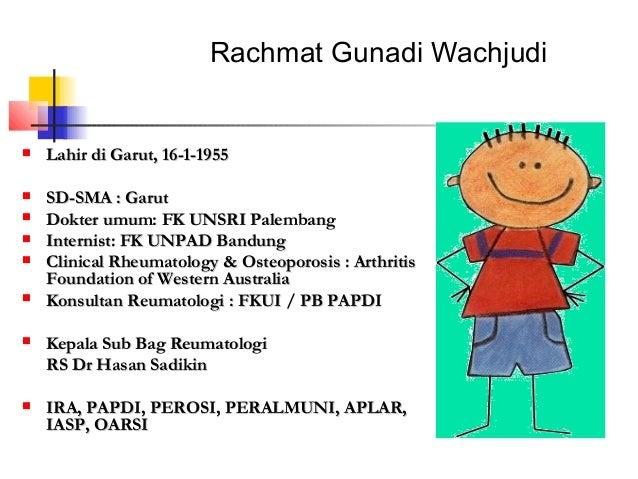 Rachmat Gunadi Wachjudi   Lahir di Garut, 16-1-1955   SD-SMA : Garut   Dokter umum: FK UNSRI Palembang   Internist: FK...