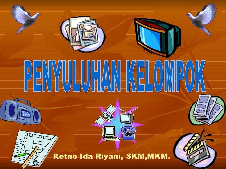 PENYULUHAN KELOMPOK Retno Ida Riyani, SKM,MKM.