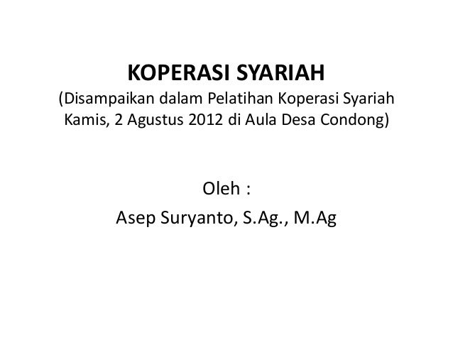 KOPERASI SYARIAH (Disampaikan dalam Pelatihan Koperasi Syariah Kamis, 2 Agustus 2012 di Aula Desa Condong)  Oleh : Asep Su...