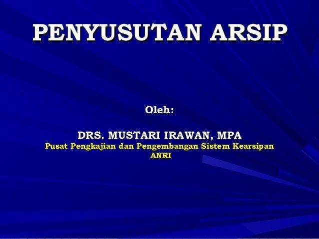 PENYUSUTAN ARSIP Oleh: DRS. MUSTARI IRAWAN, MPA  Pusat Pengkajian dan Pengembangan Sistem Kearsipan ANRI