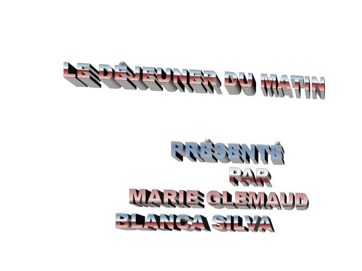 LE DÉJEUNER DU MATIN<br />PRÉSENTÉ <br />                 PAR<br />        MARIE GLEMAUD<br />BLANCA SILVA<br />
