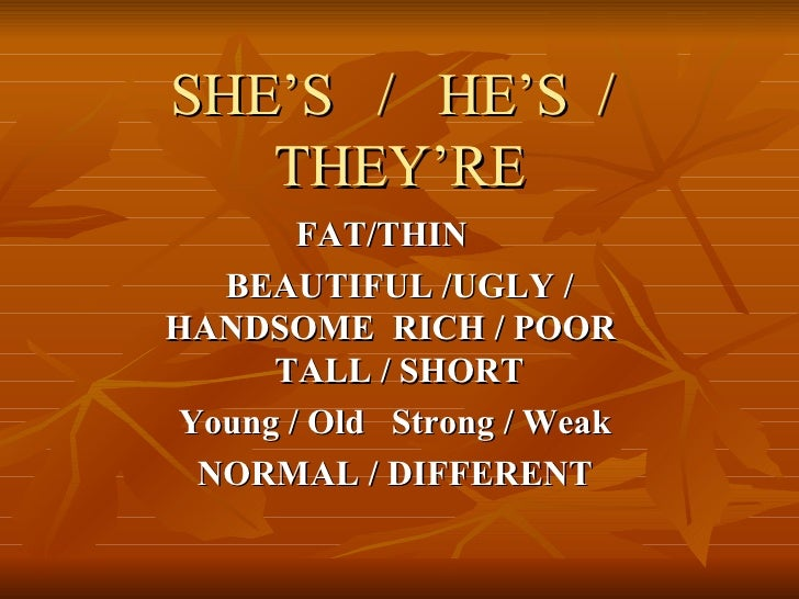 SHE'S  /  HE'S  /  THEY'RE FAT/THIN  BEAUTIFUL /UGLY / HANDSOME  RICH / POOR  TALL / SHORT Young / Old  Strong / Weak  NOR...