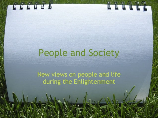 People and Society New views on people and life during the Enlightenment