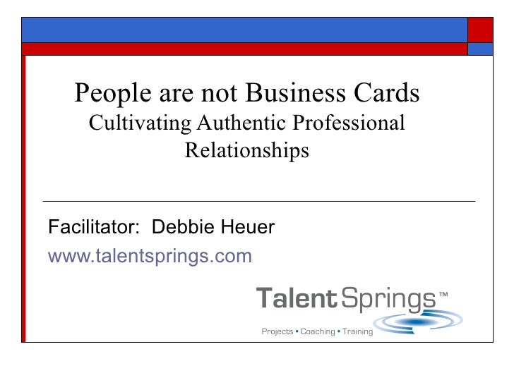People are not Business Cards Cultivating Authentic Professional Relationships Facilitator:  Debbie Heuer www.talentspring...