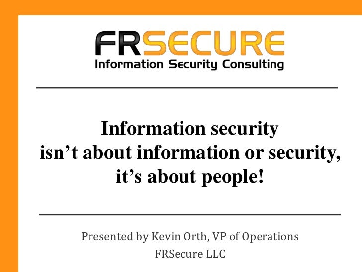 Information securityisn't about information or security,          it's about people!    Presented by Kevin Orth, VP of Ope...