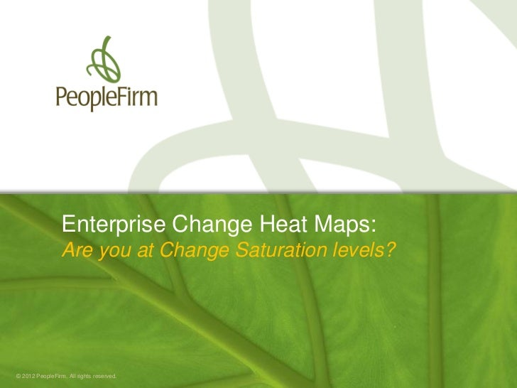 Enterprise Change Heat Maps:                 Are you at Change Saturation levels?© 2012 PeopleFirm. All rights reserved.  ...