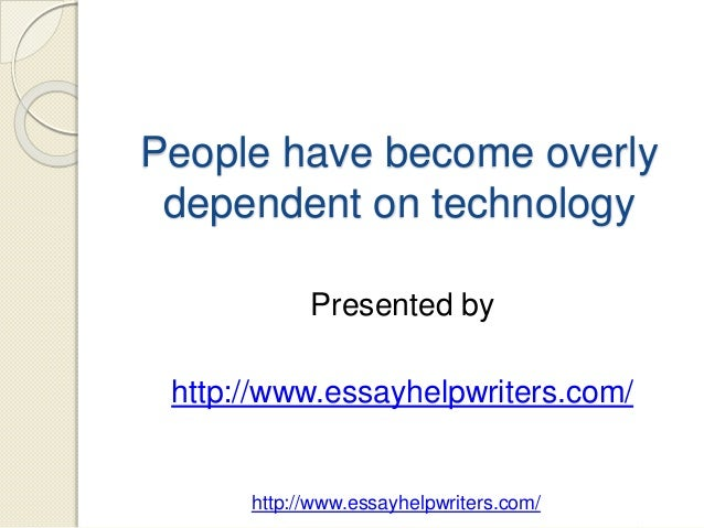 ?people have become overly dependent on technology essay People have become overly dependent on technology the world wide web is a huge world that should be controlled the internet has many advantages and disadvantages.