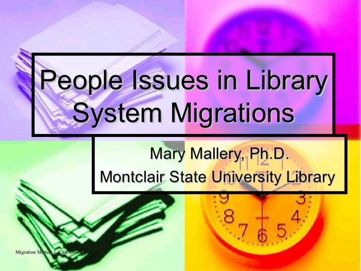 People Issues in Library System Migrations Mary Mallery, Ph.D. Montclair State University Library