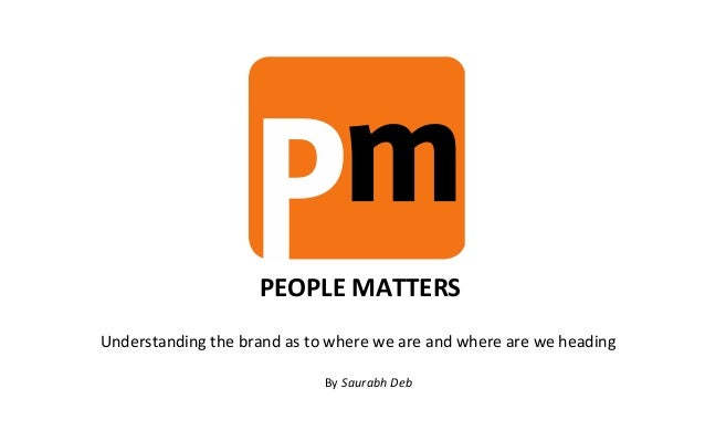PEOPLE MATTERSUnderstanding the brand as to where we are and where are we heading                             By Saurabh Deb