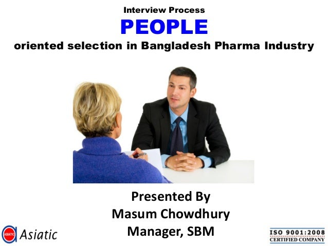 Interview Process  PEOPLE  oriented selection in Bangladesh Pharma Industry  Presented By Masum Chowdhury Manager, SBM