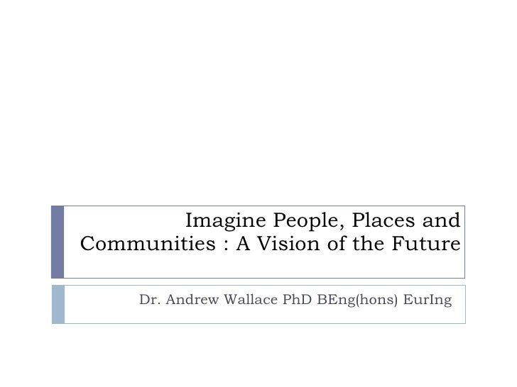 Imagine People, Places and Communities : A Vision of the Future Dr. Andrew Wallace PhD BEng(hons) EurIng