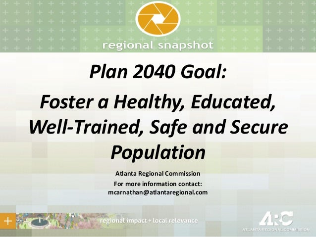 Plan 2040 Goal: Foster a Healthy, Educated, Well-Trained, Safe and Secure Population Atlanta Regional Commission For more ...