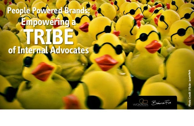 People Powered Brands:   Empowering a     TRIBEof Internal Advocates                         Photo Credit | Flickr: iammikeb