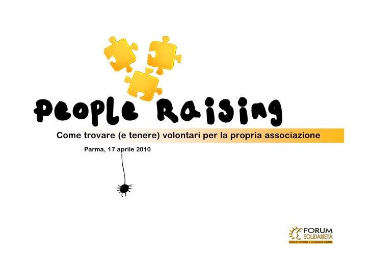 People Raising  Come trovare (e tenere) volontari per la propria associazione        Parma, 17 aprile 2010                ...