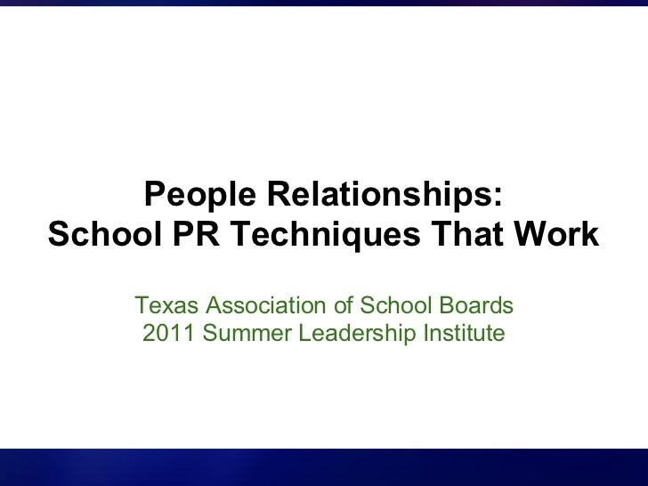 People Relationships:School PR Techniques That Work    Texas Association of School Boards     2011 Summer Leadership Insti...