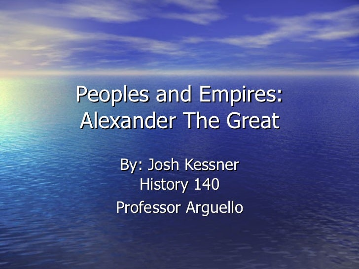 Peoples and Empires: Alexander The Great By: Josh Kessner History 140 Professor Arguello