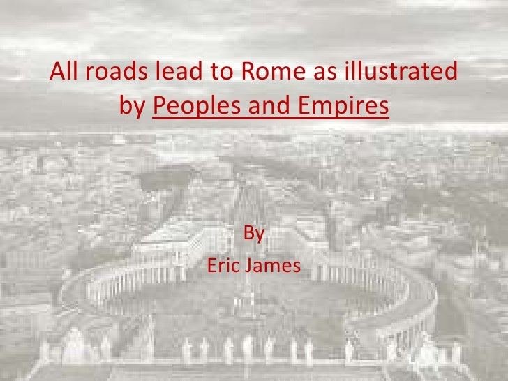 All roads lead to Rome as illustrated by Peoples and Empires<br />By<br />Eric James<br />