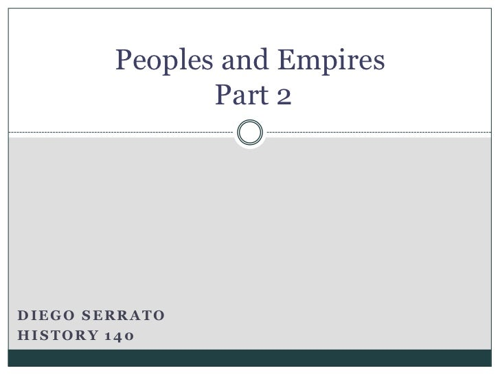 Peoples and Empires Part 2<br />Diego Serrato<br />History 140<br />