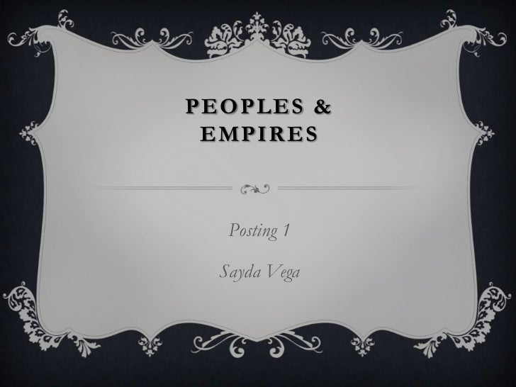 Peoples & empires<br />Posting 1<br />Sayda Vega<br />