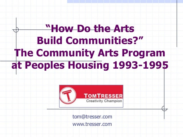 """How Do the Arts     Build Communities?""The Community Arts Programat Peoples Housing 1993-1995          tom@tresser.com   ..."