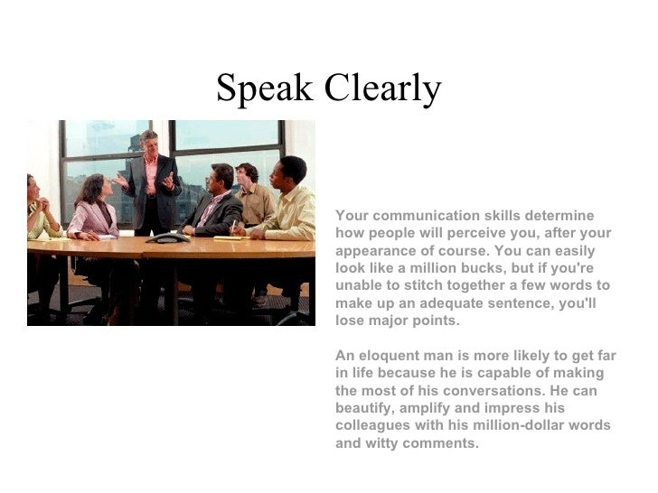 Speak Clearly Your communication skills determine how people will perceive you, after your appearance of course. You can e...