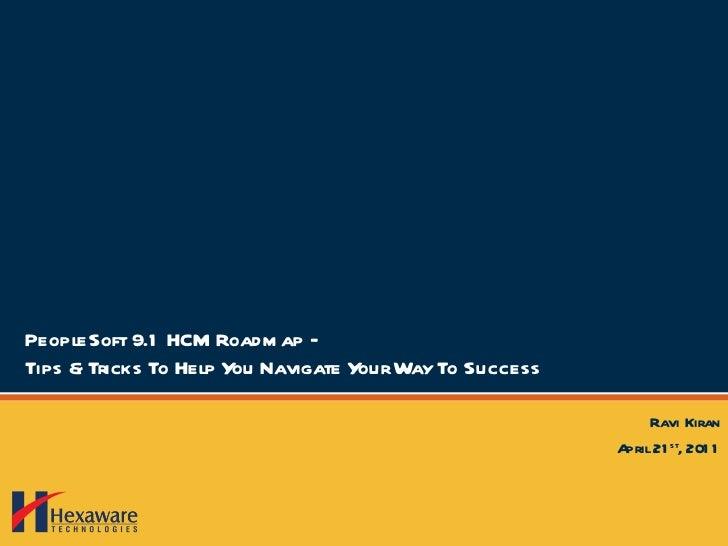 PeopleSoft 9.1 HCM Roadmap – Tips & Tricks To Help You Navigate Your Way To Success Ravi Kiran April 21 st , 2011