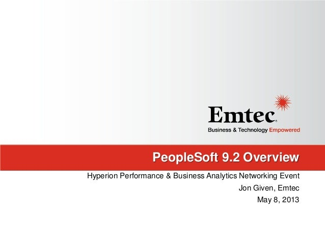 PeopleSoft 9.2 OverviewHyperion Performance & Business Analytics Networking EventJon Given, EmtecMay 8, 2013