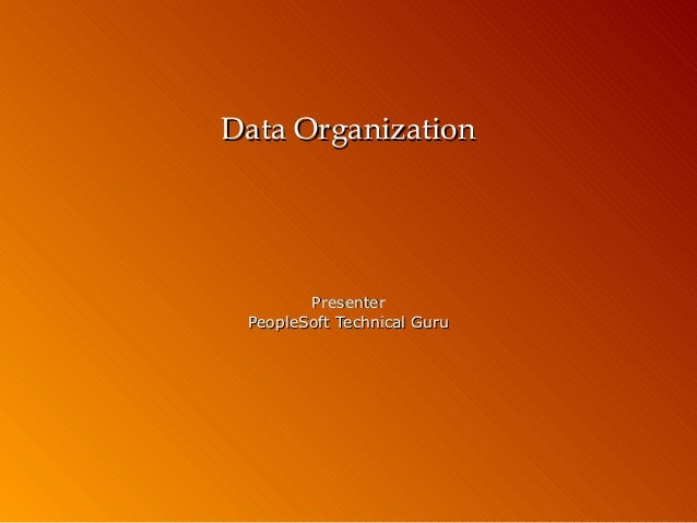 Data Organization  Presenter PeopleSoft Technical Guru