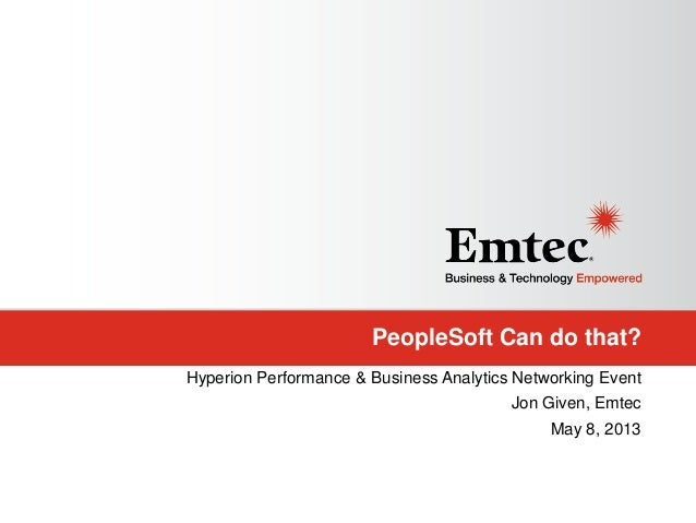 PeopleSoft Can do that?Hyperion Performance & Business Analytics Networking EventJon Given, EmtecMay 8, 2013