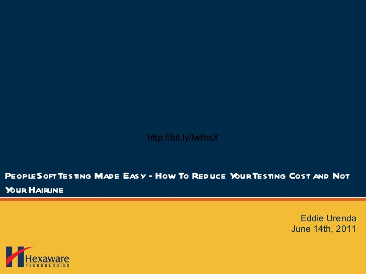 PeopleSoft Testing Made Easy - How To Reduce Your Testing Cost and Not Your Hairline Eddie Urenda June 14th, 2011 http://b...