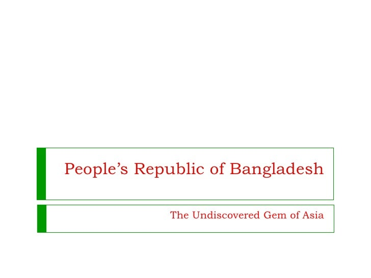 People's Republic of Bangladesh The Undiscovered Gem of Asia