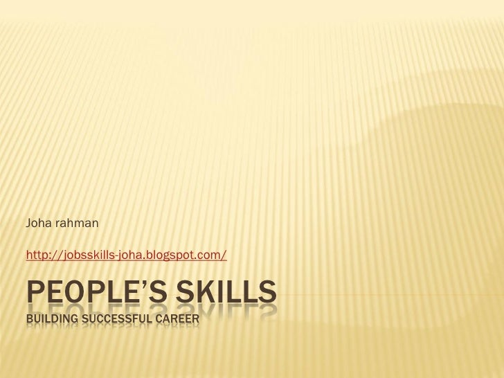 Joha rahman  http://jobsskills-joha.blogspot.com/   PEOPLE'S SKILLS BUILDING SUCCESSFUL CAREER