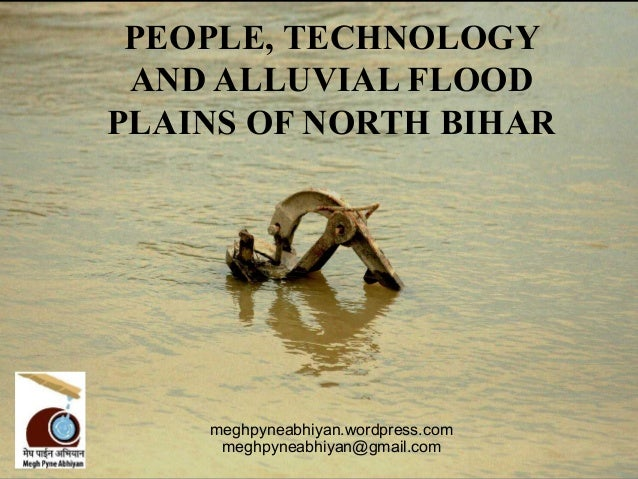 PEOPLE, TECHNOLOGY AND ALLUVIAL FLOODPLAINS OF NORTH BIHAR    meghpyneabhiyan.wordpress.com     meghpyneabhiyan@gmail.com