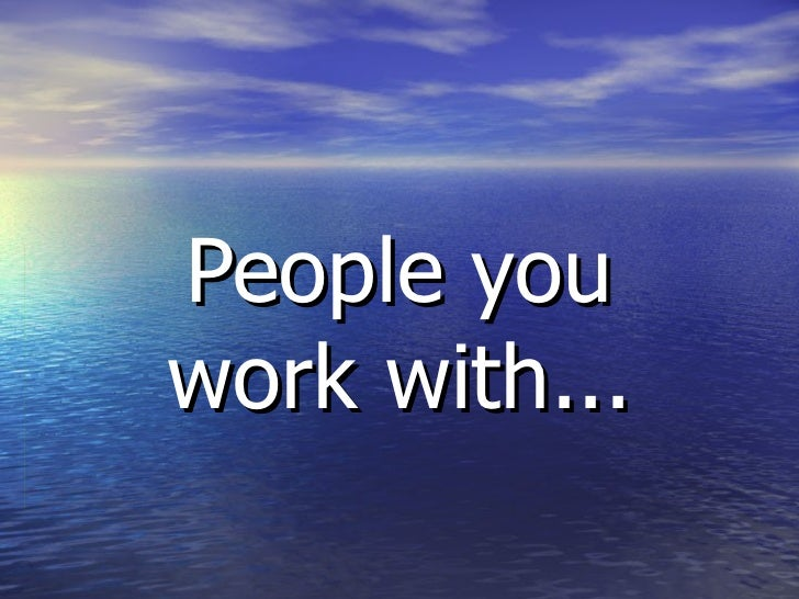 People you work with...