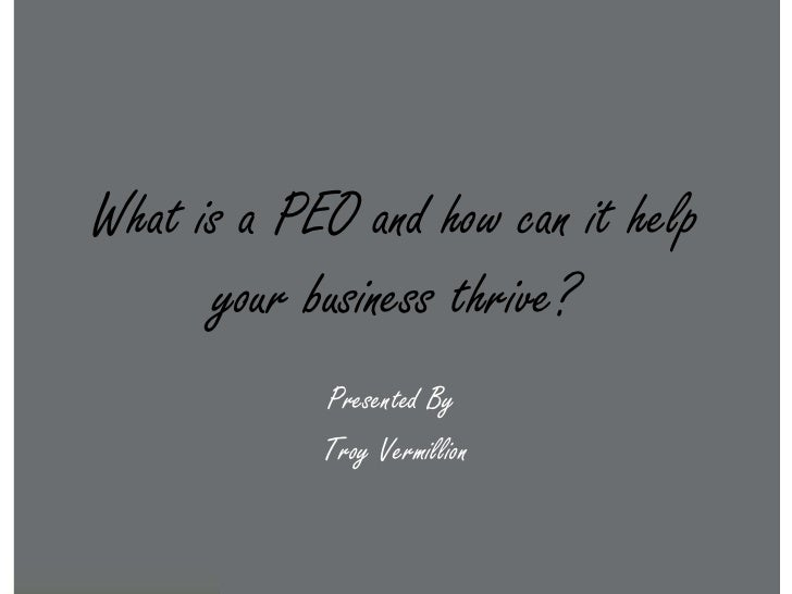 What is a PEO and how can it help      your business thrive?            Presented By            Troy Vermillion