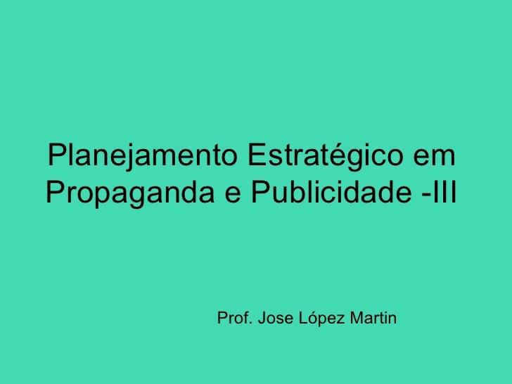 Planejamento Estratégico emPropaganda e Publicidade -III            Prof. Jose López Martin
