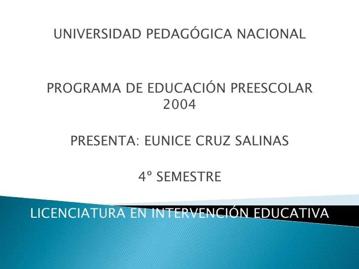 UNIVERSIDAD PEDAGÓGICA NACIONAL      PROGRAMA DE EDUCACIÓN PREESCOLAR                 2004       PRESENTA: EUNICE CRUZ SAL...