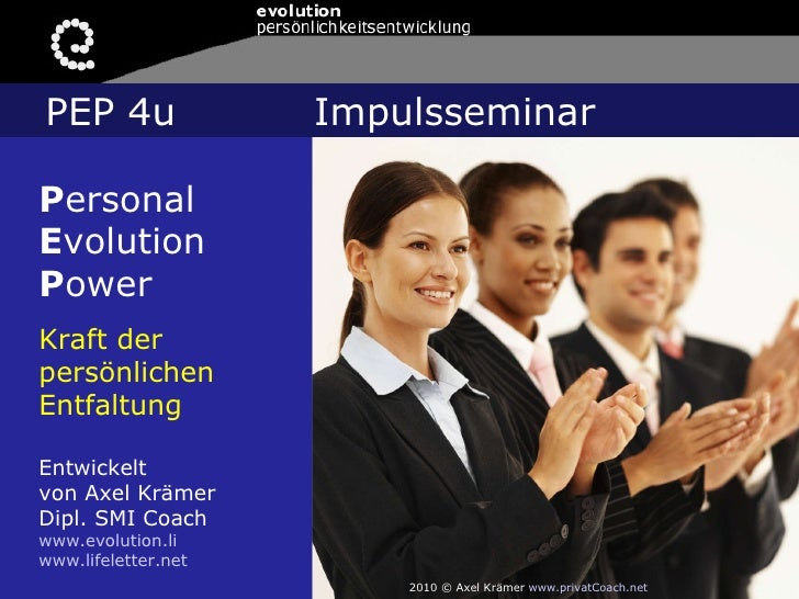 P ersonal E volution P ower Kraft der persönlichen Entfaltung Entwickelt  von Axel Krämer Dipl. SMI Coach www.evolution.li...