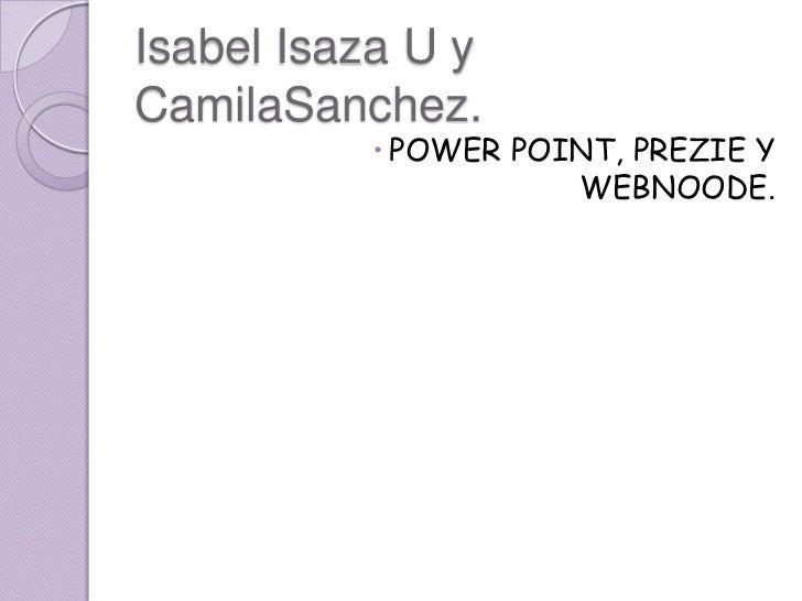 Isabel Isaza U y  CamilaSanchez.<br />POWER POINT, PREZIE Y WEBNOODE.<br />