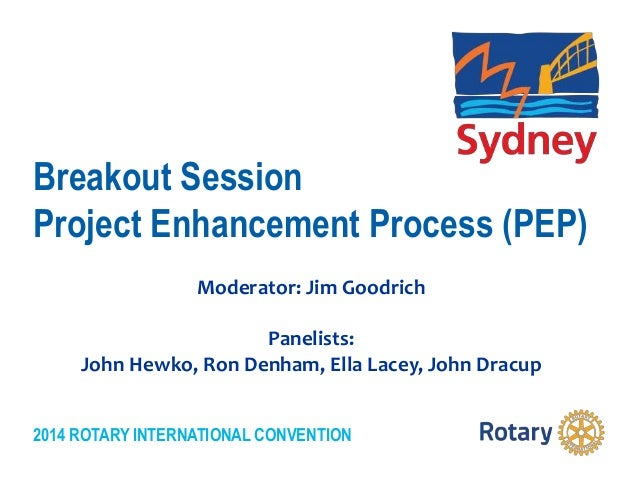2014 ROTARY INTERNATIONAL CONVENTION Breakout Session Project Enhancement Process (PEP) Moderator: Jim Goodrich Panelists:...