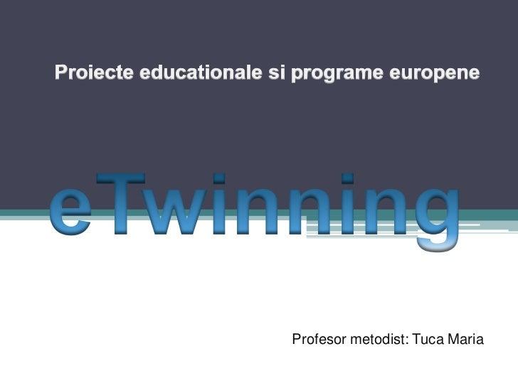 Proiecteeducationalesiprogrameeuropene<br /><br />eTwinning<br /><br />Profesormetodist: Tuca Maria<br />