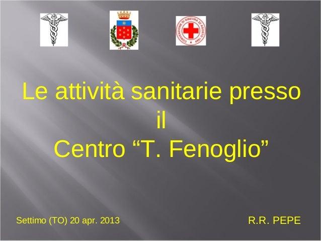 """Le attività sanitarie pressoilCentro """"T. Fenoglio""""R.R. PEPESettimo (TO) 20 apr. 2013"""