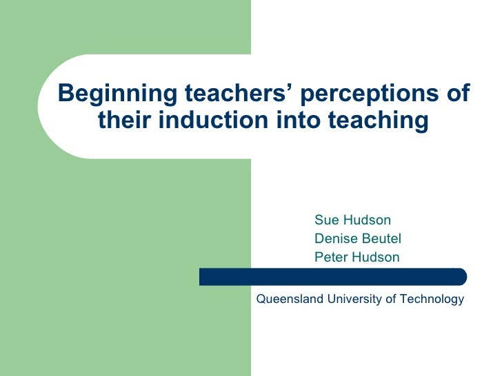 Beginning teachers' perceptions of their induction into teaching Sue Hudson Denise Beutel Peter Hudson Queensland Universi...